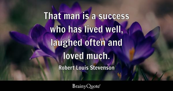 That man is a success who has lived well, laughed often and loved much. - Robert Louis Stevenson