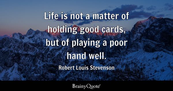 Life is not a matter of holding good cards, but of playing a poor hand well. - Robert Louis Stevenson
