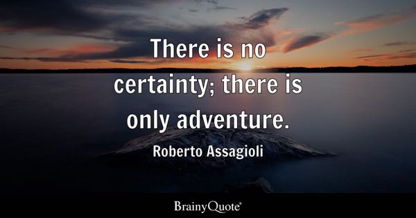 There is no certainty; there is only adventure. - Roberto Assagioli