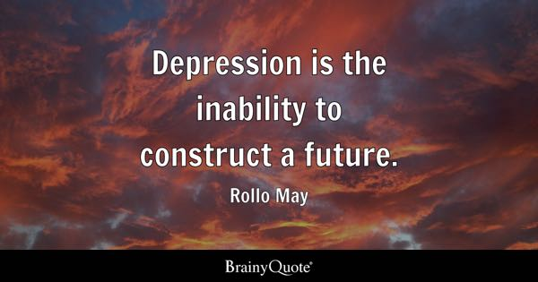 Depression is the inability to construct a future. - Rollo May