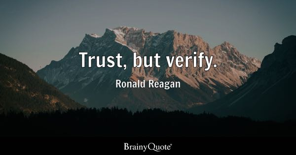 Trust, but verify. - Ronald Reagan