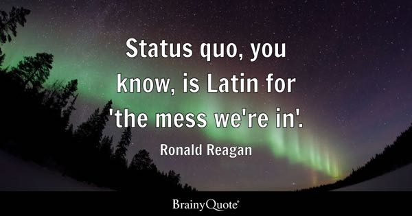 Status quo, you know, is Latin for 'the mess we're in'. - Ronald Reagan