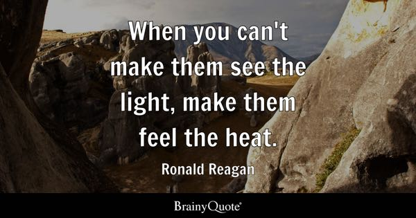 When you can't make them see the light, make them feel the heat. - Ronald Reagan