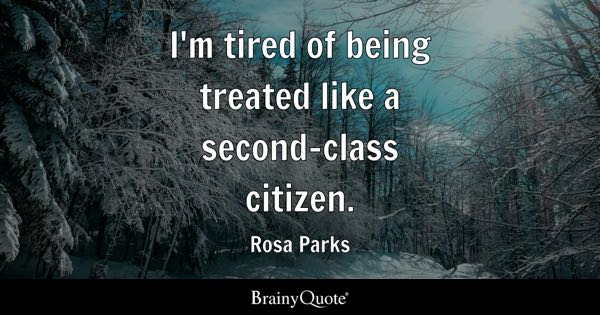 I'm tired of being treated like a second-class citizen. - Rosa Parks