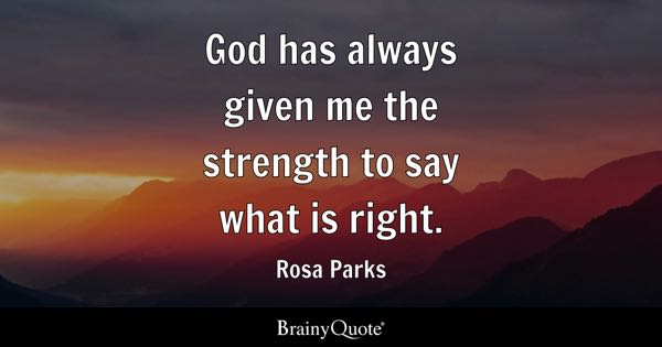 God has always given me the strength to say what is right. - Rosa Parks