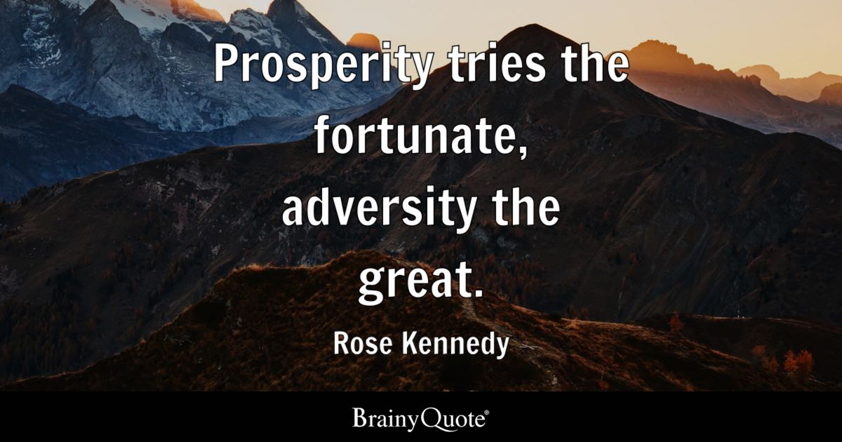 Prosperity tries the fortunate, adversity the great. - Rose Kennedy