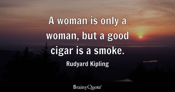 A woman is only a woman, but a good cigar is a smoke. - Rudyard Kipling