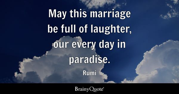 May this marriage be full of laughter, our every day in paradise. - Rumi