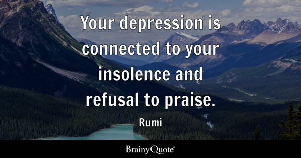 Your depression is connected to your insolence and refusal to praise. - Rumi