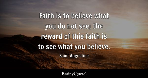 Faith is to believe what you do not see; the reward of this faith is to see what you believe. - Saint Augustine
