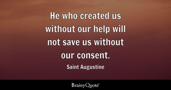 He who created us without our help will not save us without our consent. - Saint Augustine