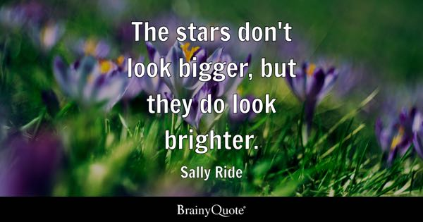 The stars don't look bigger, but they do look brighter. - Sally Ride