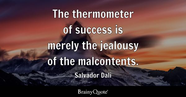 The thermometer of success is merely the jealousy of the malcontents. - Salvador Dali