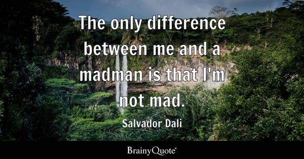 The only difference between me and a madman is that I'm not mad. - Salvador Dali