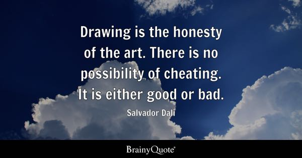 Drawing is the honesty of the art. There is no possibility of cheating. It is either good or bad. - Salvador Dali