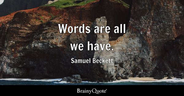 Words are all we have. - Samuel Beckett