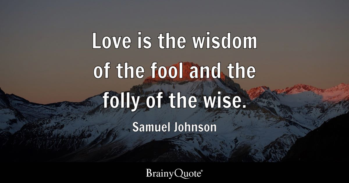 Love is the wisdom of the fool and the folly of the wise. - Samuel Johnson