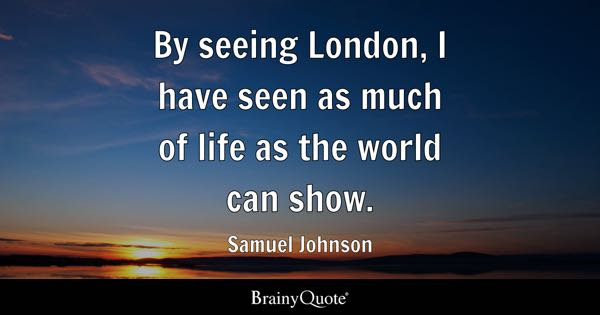 By seeing London, I have seen as much of life as the world can show. - Samuel Johnson