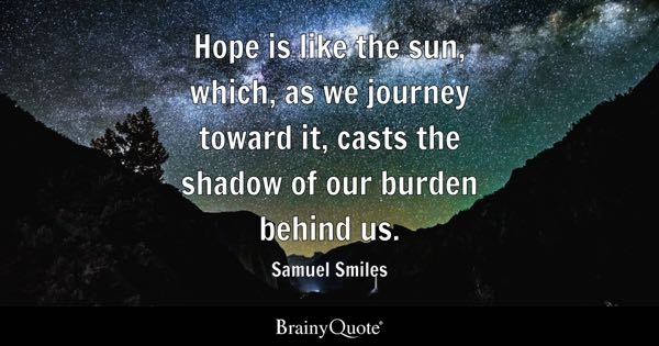 Hope is like the sun, which, as we journey toward it, casts the shadow of our burden behind us. - Samuel Smiles