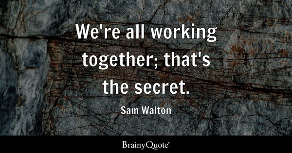 We're all working together; that's the secret. - Sam Walton