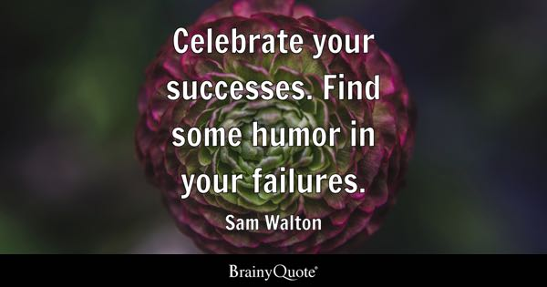 Celebrate your successes. Find some humor in your failures. - Sam Walton