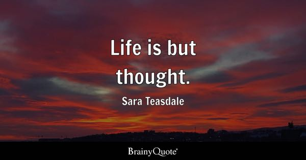 Life is but thought. - Sara Teasdale