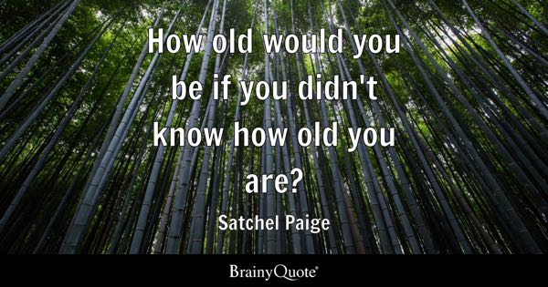 How old would you be if you didn't know how old you are? - Satchel Paige