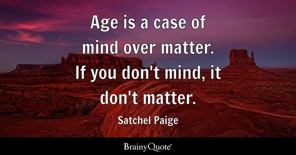 Age is a case of mind over matter. If you don't mind, it don't matter. - Satchel Paige