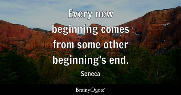 Every new beginning comes from some other beginning's end. - Seneca