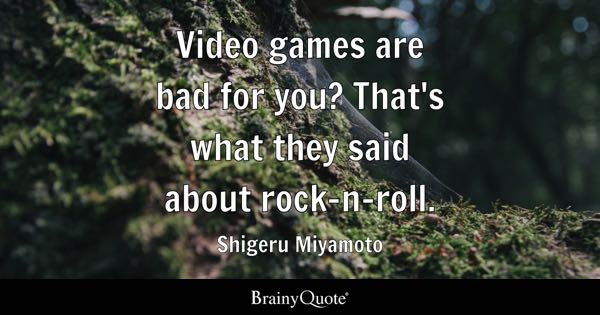 Video games are bad for you? That's what they said about rock-n-roll. - Shigeru Miyamoto