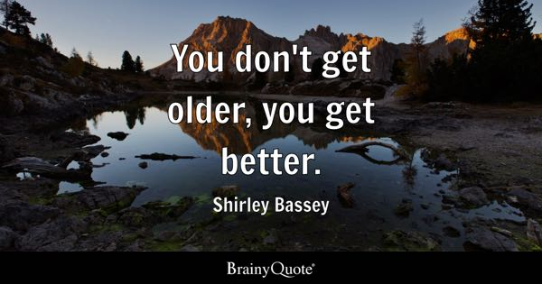 You don't get older, you get better. - Shirley Bassey