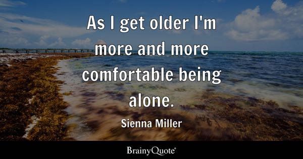 As I get older I'm more and more comfortable being alone. - Sienna Miller
