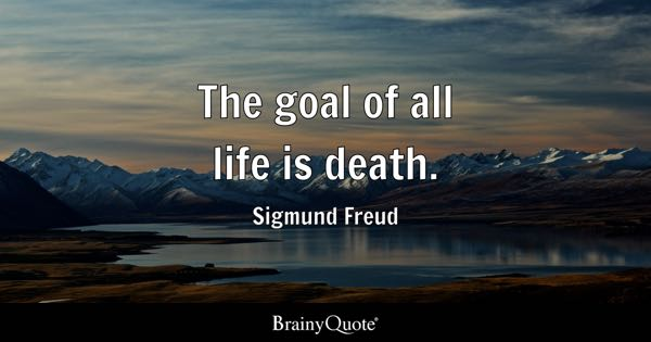 The goal of all life is death. - Sigmund Freud
