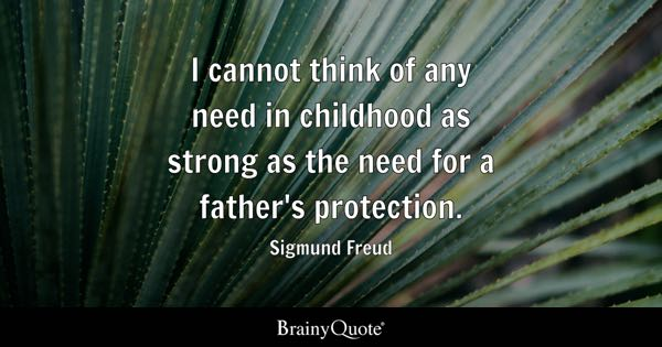 I cannot think of any need in childhood as strong as the need for a father's protection. - Sigmund Freud