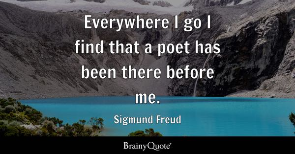 Everywhere I go I find that a poet has been there before me. - Sigmund Freud