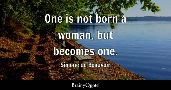 One is not born a woman, but becomes one. - Simone de Beauvoir