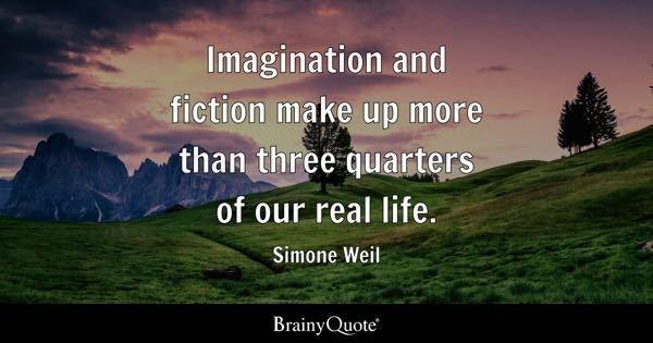 Imagination and fiction make up more than three quarters of our real life. - Simone Weil