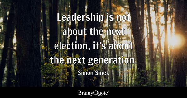 Leadership is not about the next election, it's about the next generation. - Simon Sinek