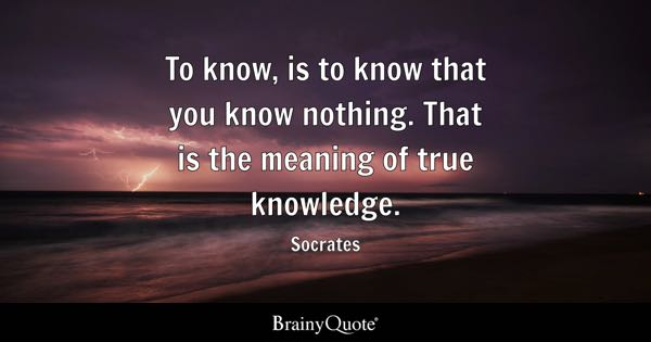 To know, is to know that you know nothing. That is the meaning of true knowledge. - Socrates