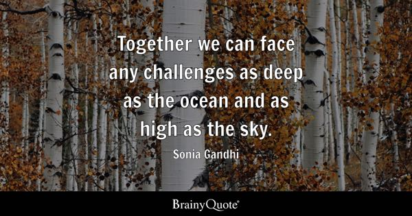 Together we can face any challenges as deep as the ocean and as high as the sky. - Sonia Gandhi