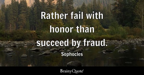 Rather fail with honor than succeed by fraud. - Sophocles
