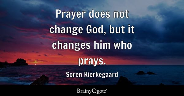 Prayer does not change God, but it changes him who prays. - Soren Kierkegaard