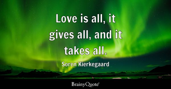 Love is all, it gives all, and it takes all. - Soren Kierkegaard