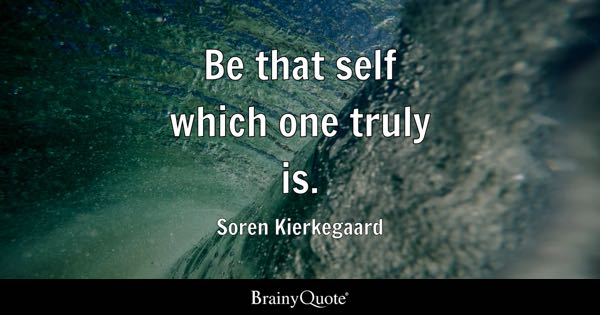 Be that self which one truly is. - Soren Kierkegaard