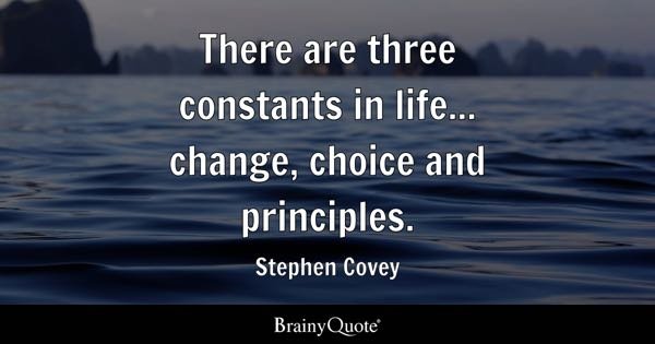 There are three constants in life... change, choice and principles. - Stephen Covey