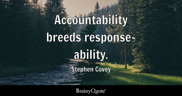 Accountability breeds response-ability. - Stephen Covey