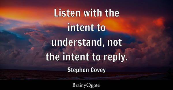 Listen with the intent to understand, not the intent to reply. - Stephen Covey
