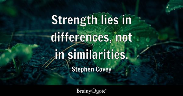 Strength lies in differences, not in similarities. - Stephen Covey