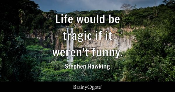 Life would be tragic if it weren't funny. - Stephen Hawking