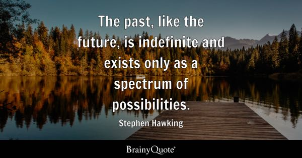The past, like the future, is indefinite and exists only as a spectrum of possibilities. - Stephen Hawking
